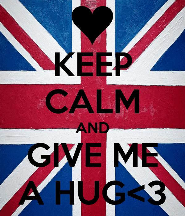 KEEP CALM AND GIVE ME A HUG<3