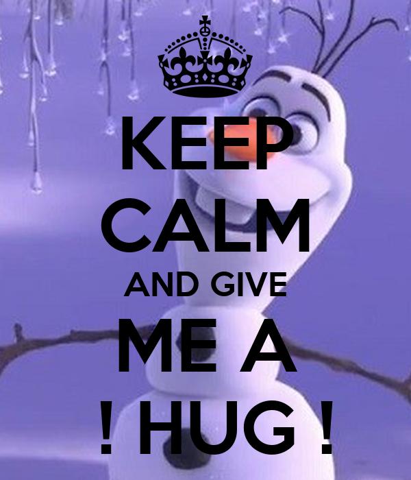 KEEP CALM AND GIVE ME A  ! HUG !