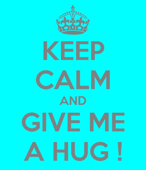 KEEP CALM AND GIVE ME A HUG !