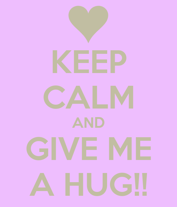 KEEP CALM AND GIVE ME A HUG!!