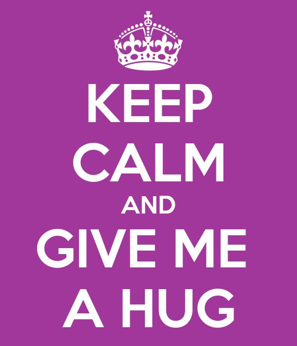 KEEP CALM AND GIVE ME  A HUG