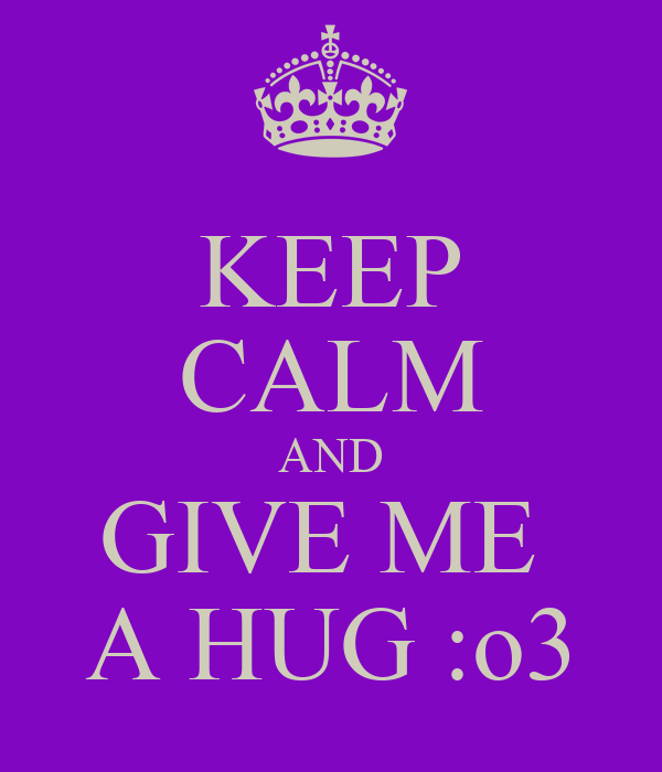 KEEP CALM AND GIVE ME  A HUG :o3