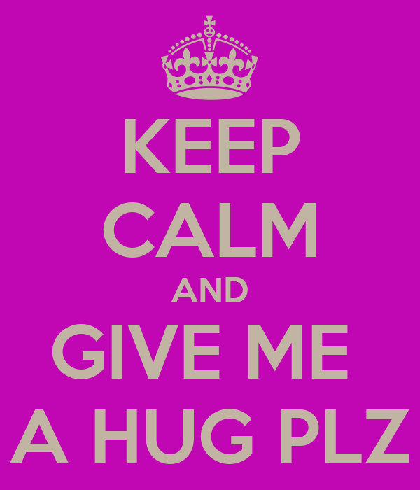 KEEP CALM AND GIVE ME  A HUG PLZ