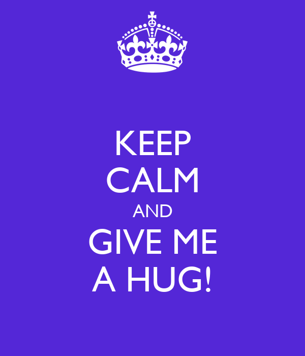 KEEP CALM AND GIVE ME A HUG!