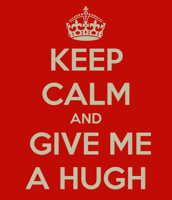 KEEP CALM AND  GIVE ME A HUGH