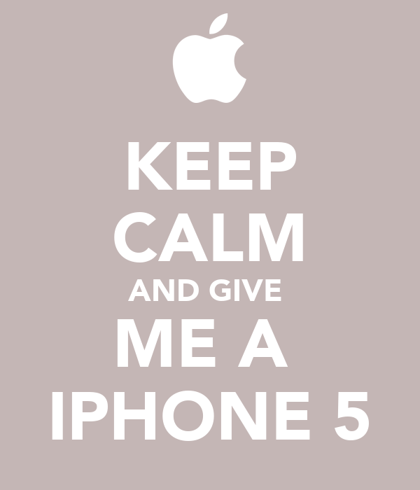 KEEP CALM AND GIVE  ME A  IPHONE 5