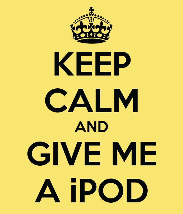 KEEP CALM AND GIVE ME A iPOD