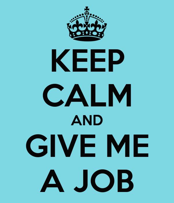KEEP CALM AND GIVE ME A JOB