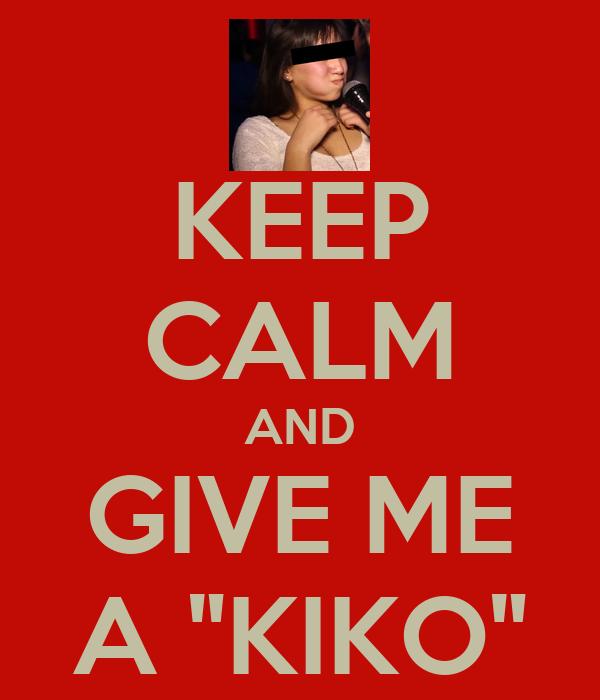 "KEEP CALM AND GIVE ME A ""KIKO"""