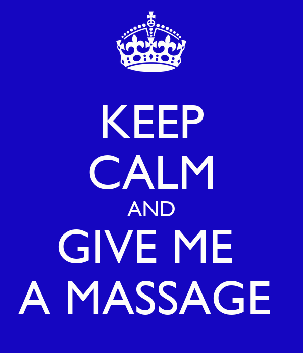KEEP CALM AND GIVE ME  A MASSAGE
