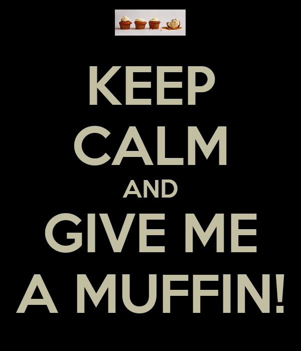 KEEP CALM AND GIVE ME A MUFFIN!