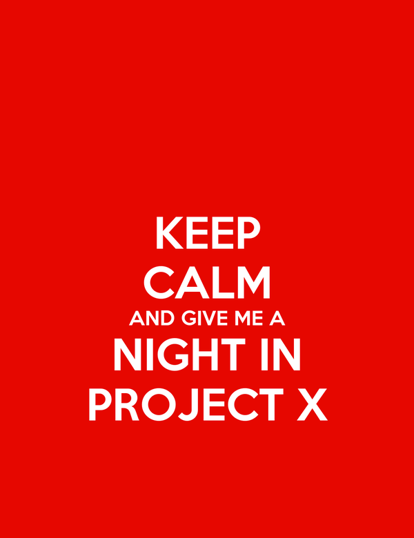 KEEP CALM AND GIVE ME A NIGHT IN PROJECT X