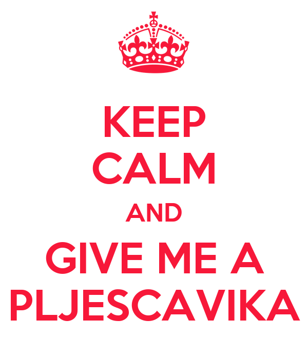 KEEP CALM AND GIVE ME A PLJESCAVIKA