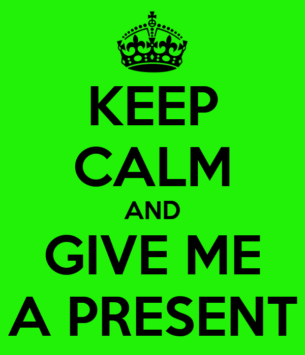 KEEP CALM AND GIVE ME A PRESENT
