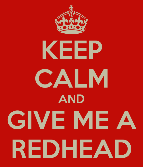 KEEP CALM AND GIVE ME A REDHEAD