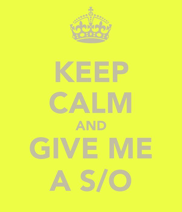 KEEP CALM AND GIVE ME A S/O