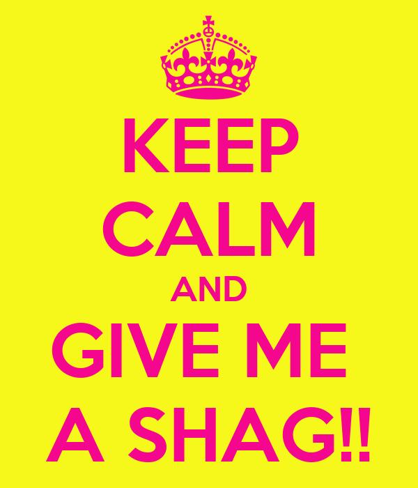 KEEP CALM AND GIVE ME  A SHAG!!