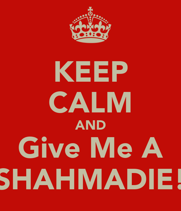 KEEP CALM AND Give Me A SHAHMADIE!