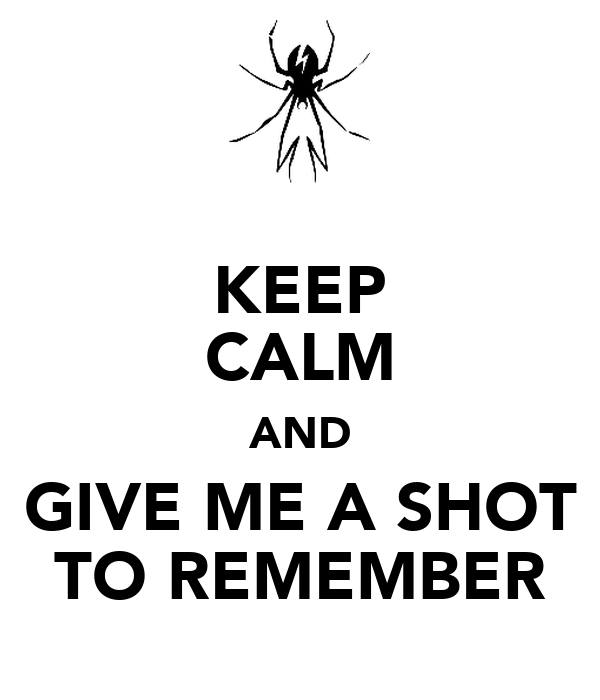KEEP CALM AND GIVE ME A SHOT TO REMEMBER