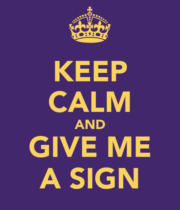 KEEP CALM AND GIVE ME A SIGN