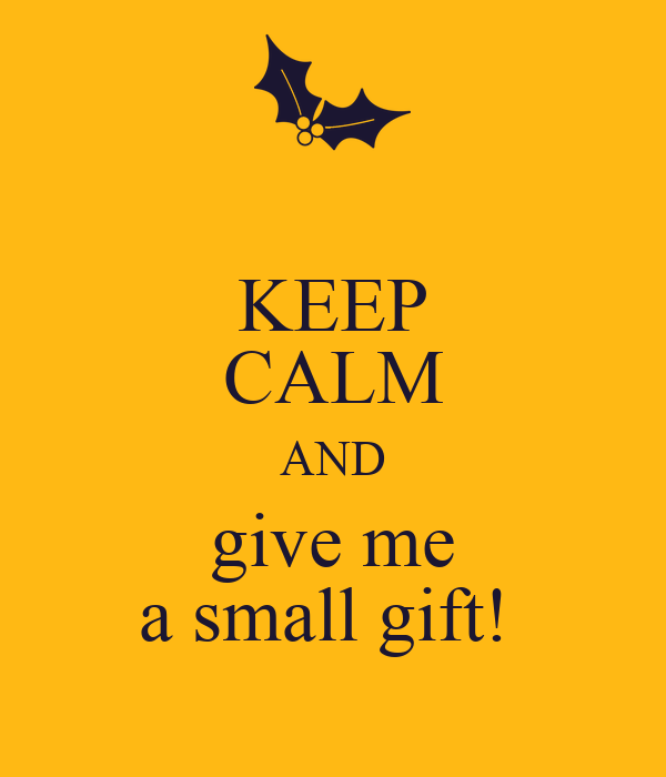 KEEP CALM AND give me a small gift!