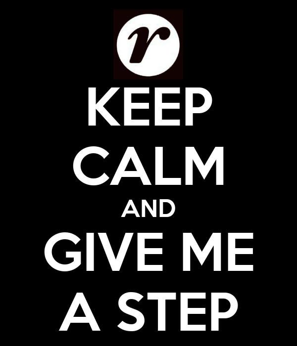 KEEP CALM AND GIVE ME A STEP