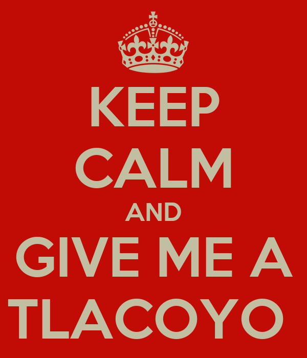KEEP CALM AND GIVE ME A TLACOYO