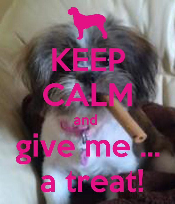 KEEP CALM and  give me ...  a treat!