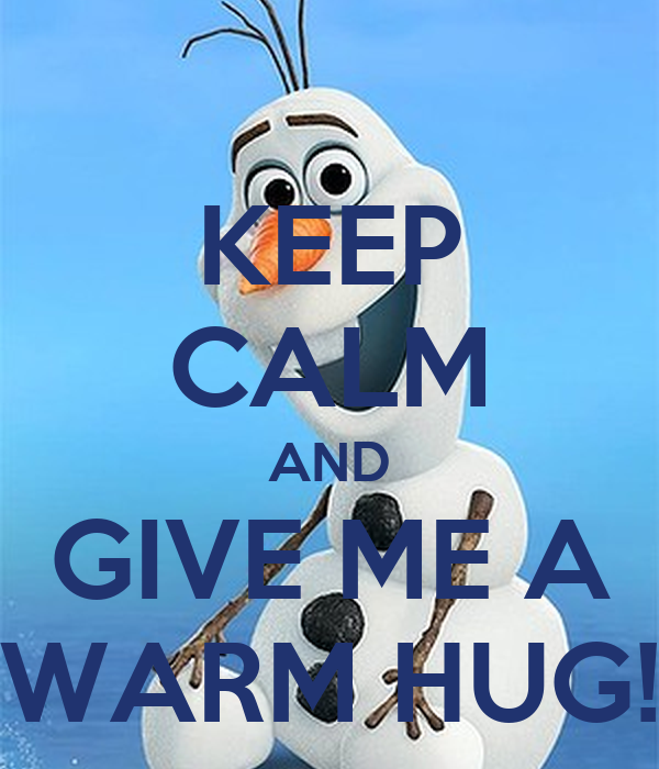 KEEP CALM AND GIVE ME A WARM HUG!