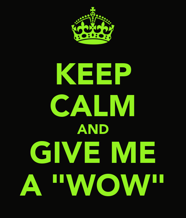 "KEEP CALM AND GIVE ME A ""WOW"""