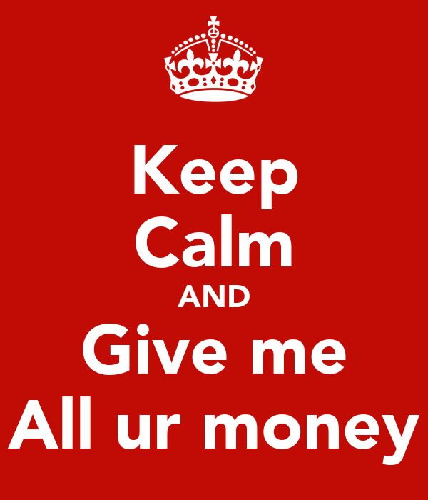Keep Calm AND Give me All ur money