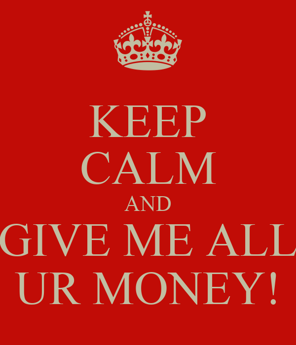 KEEP CALM AND GIVE ME ALL UR MONEY!