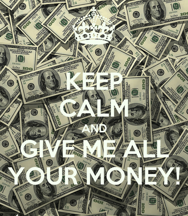 KEEP CALM AND GIVE ME ALL YOUR MONEY!