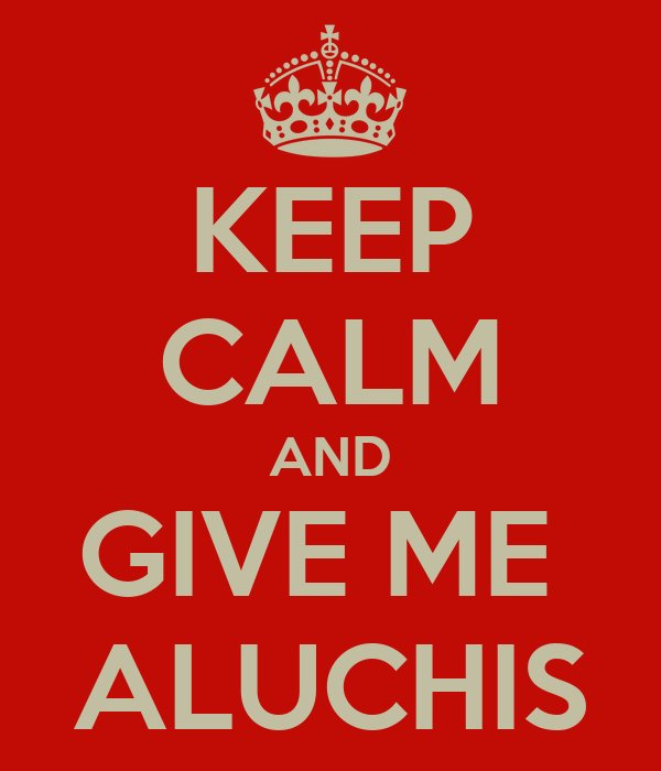 KEEP CALM AND GIVE ME  ALUCHIS