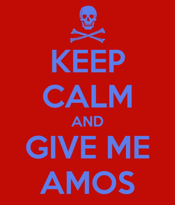 KEEP CALM AND GIVE ME AMOS