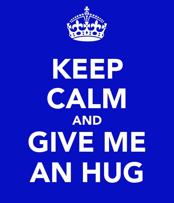 KEEP CALM AND GIVE ME AN HUG