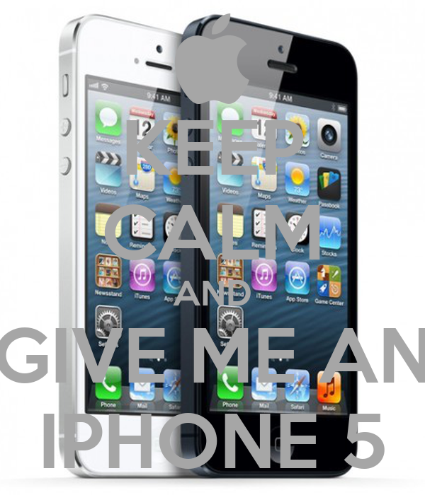 KEEP CALM AND GIVE ME AN IPHONE 5