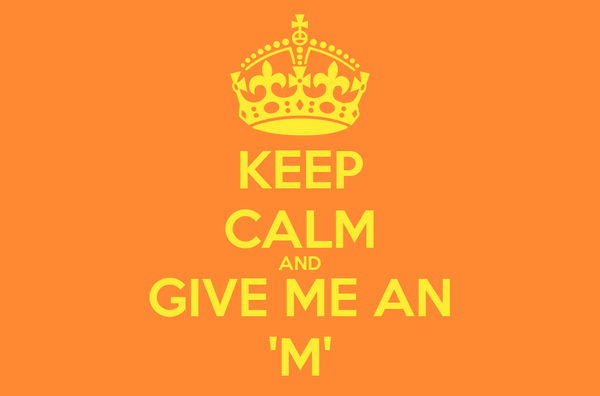 KEEP CALM AND GIVE ME AN 'M'