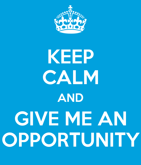 KEEP CALM AND GIVE ME AN OPPORTUNITY