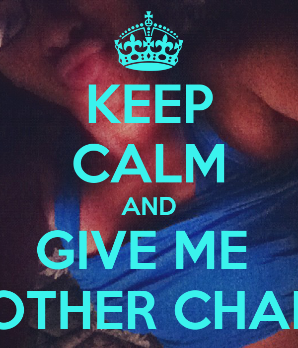 KEEP CALM AND GIVE ME  ANOTHER CHANCE