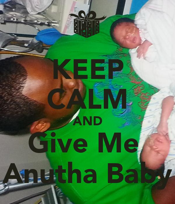KEEP CALM AND Give Me  Anutha Baby