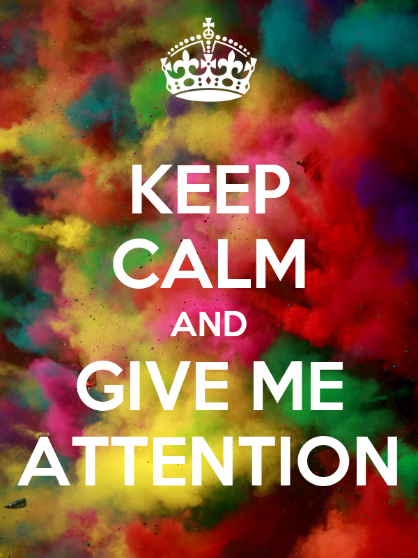 KEEP CALM AND GIVE ME ATTENTION