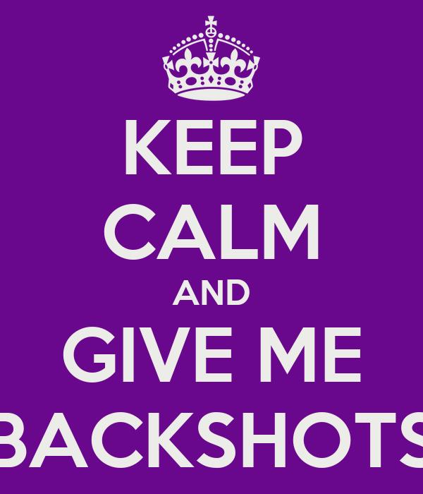 KEEP CALM AND GIVE ME BACKSHOTS