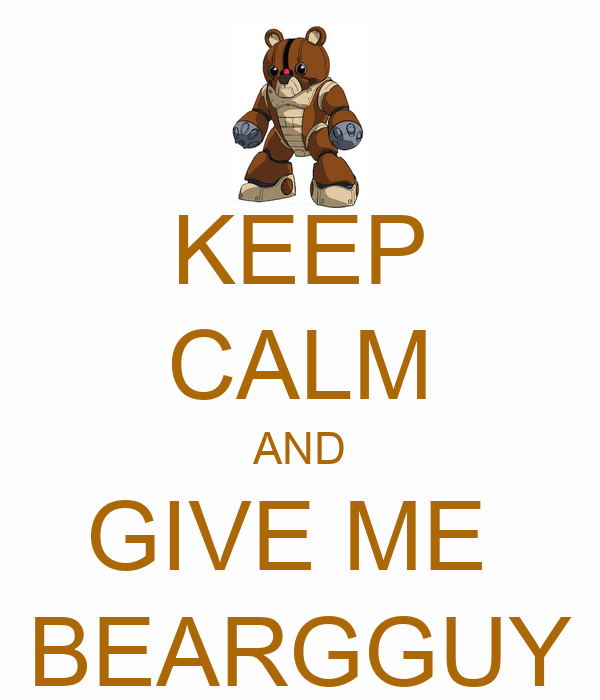 KEEP CALM AND GIVE ME  BEARGGUY