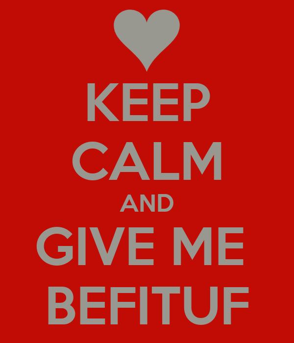 KEEP CALM AND GIVE ME  BEFITUF