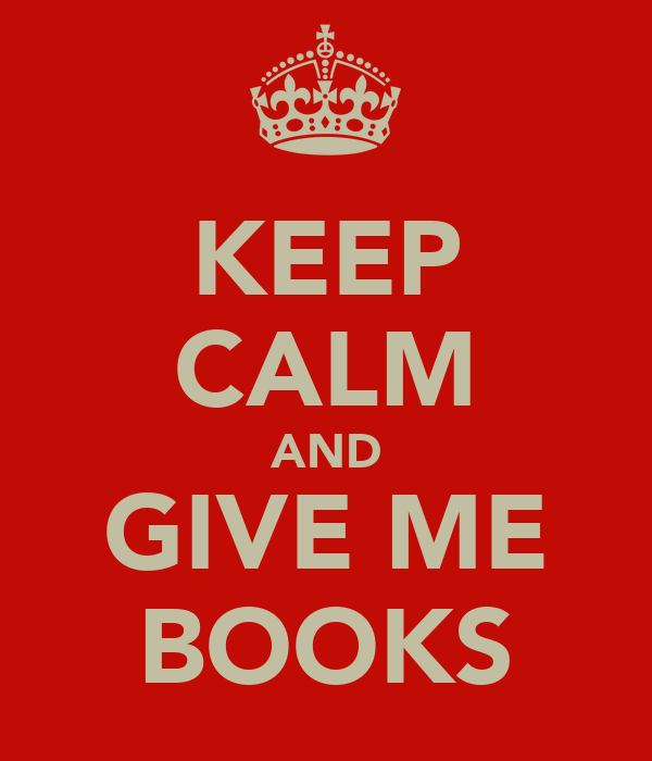 KEEP CALM AND GIVE ME BOOKS