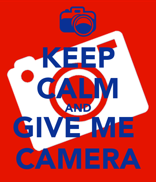 KEEP CALM AND GIVE ME  CAMERA