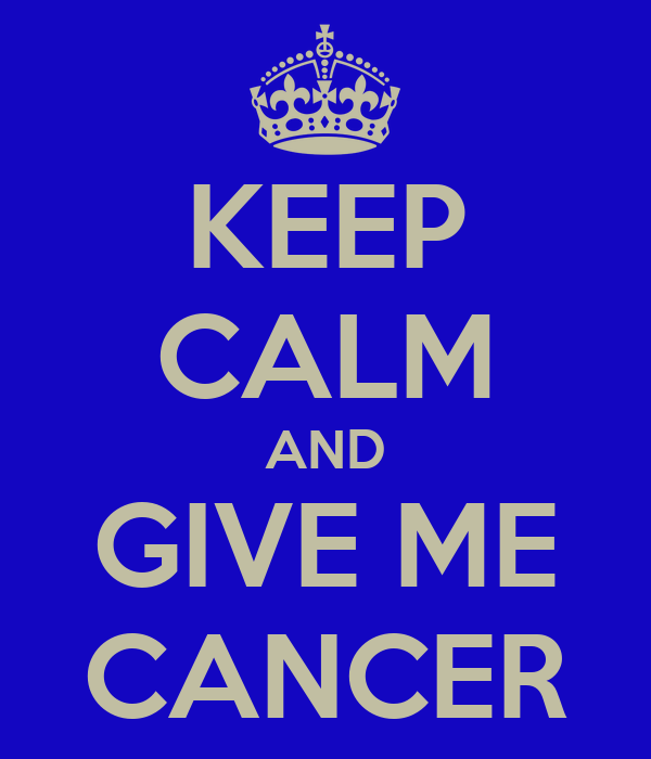 KEEP CALM AND GIVE ME CANCER