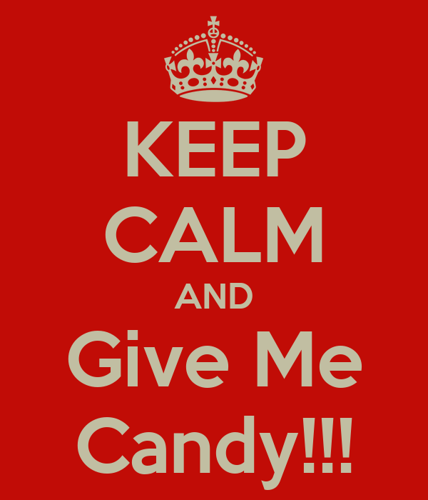 KEEP CALM AND Give Me Candy!!!