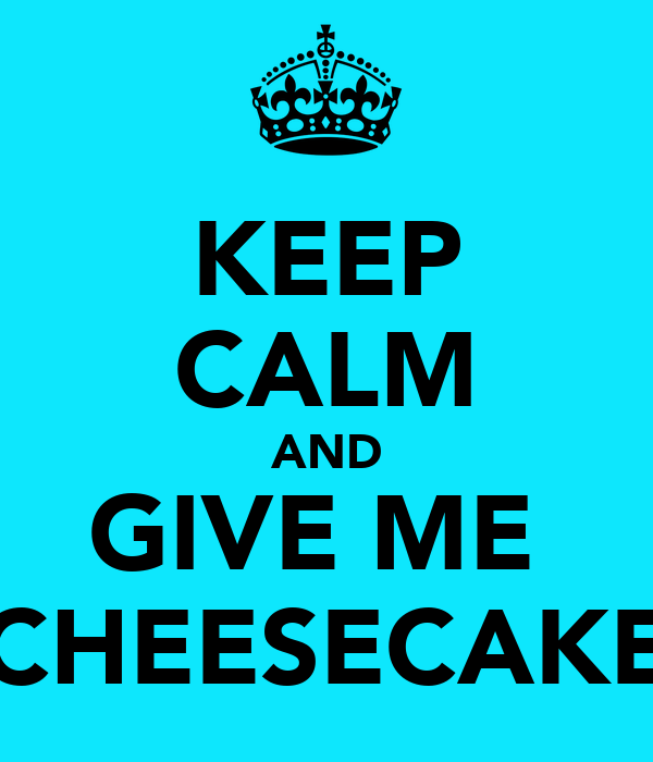 KEEP CALM AND GIVE ME  CHEESECAKE